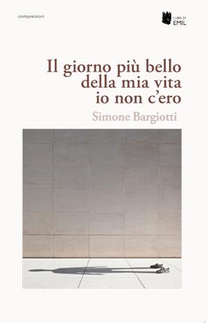 """""""Il giorno più bello della mia vita io non c'ero"""" di Simone Bargiotti"""